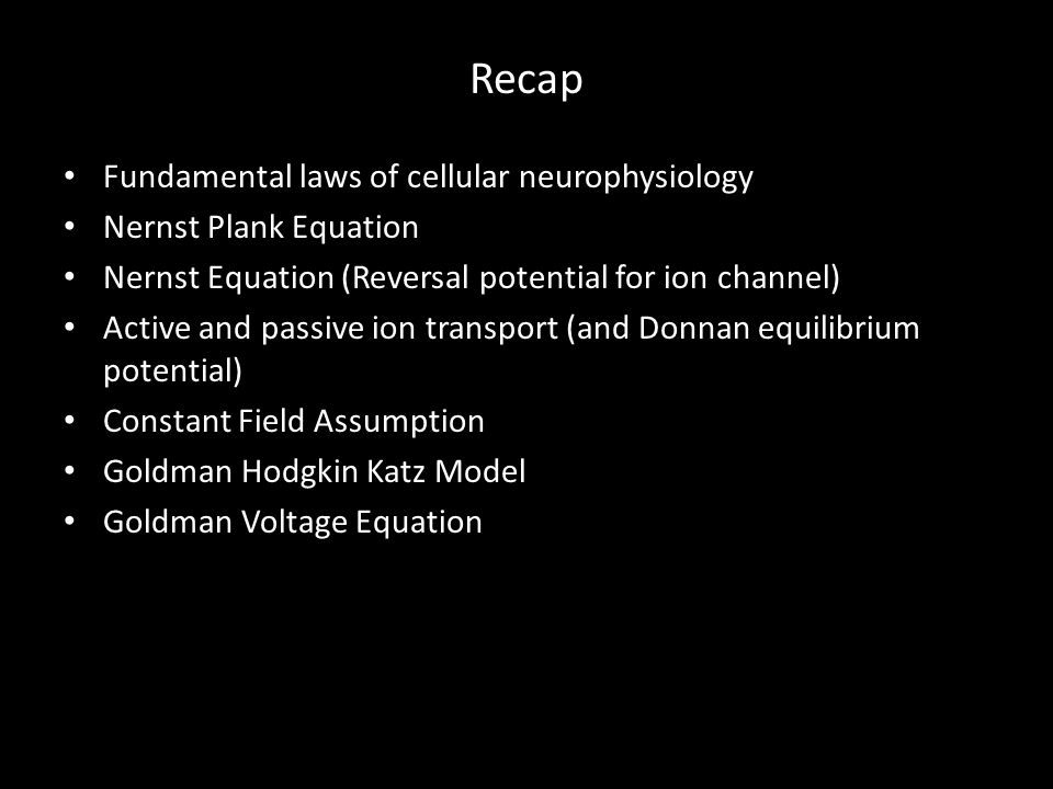 Recap Fundamental laws of cellular neurophysiology Nernst Plank Equation Nernst Equation (Reversal potential for ion channel) Active and passive ion transport (and Donnan equilibrium potential) Constant Field Assumption Goldman Hodgkin Katz Model Goldman Voltage Equation