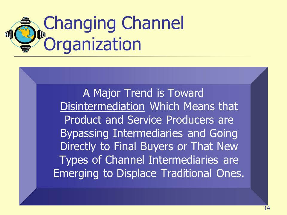 14 Changing Channel Organization A Major Trend is Toward Disintermediation Which Means that Product and Service Producers are Bypassing Intermediaries and Going Directly to Final Buyers or That New Types of Channel Intermediaries are Emerging to Displace Traditional Ones.