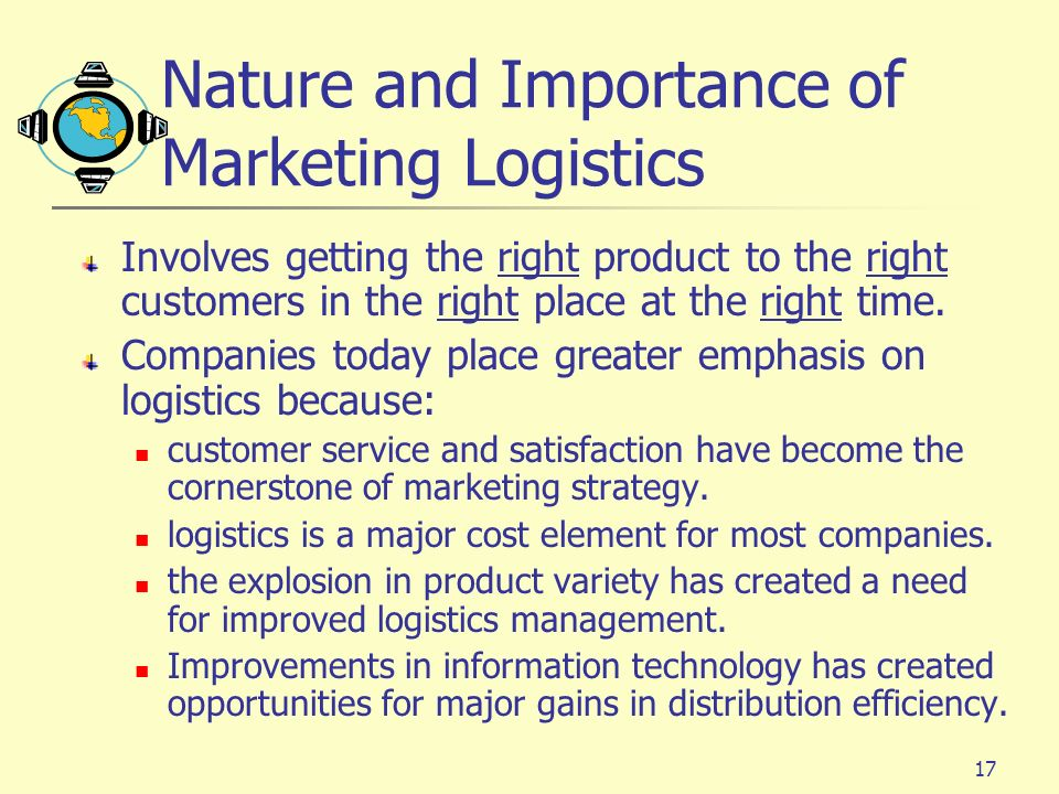 17 Nature and Importance of Marketing Logistics Involves getting the right product to the right customers in the right place at the right time.