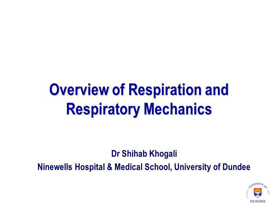 Overview of Respiration and Respiratory Mechanics Dr Shihab Khogali Ninewells Hospital & Medical School, University of Dundee