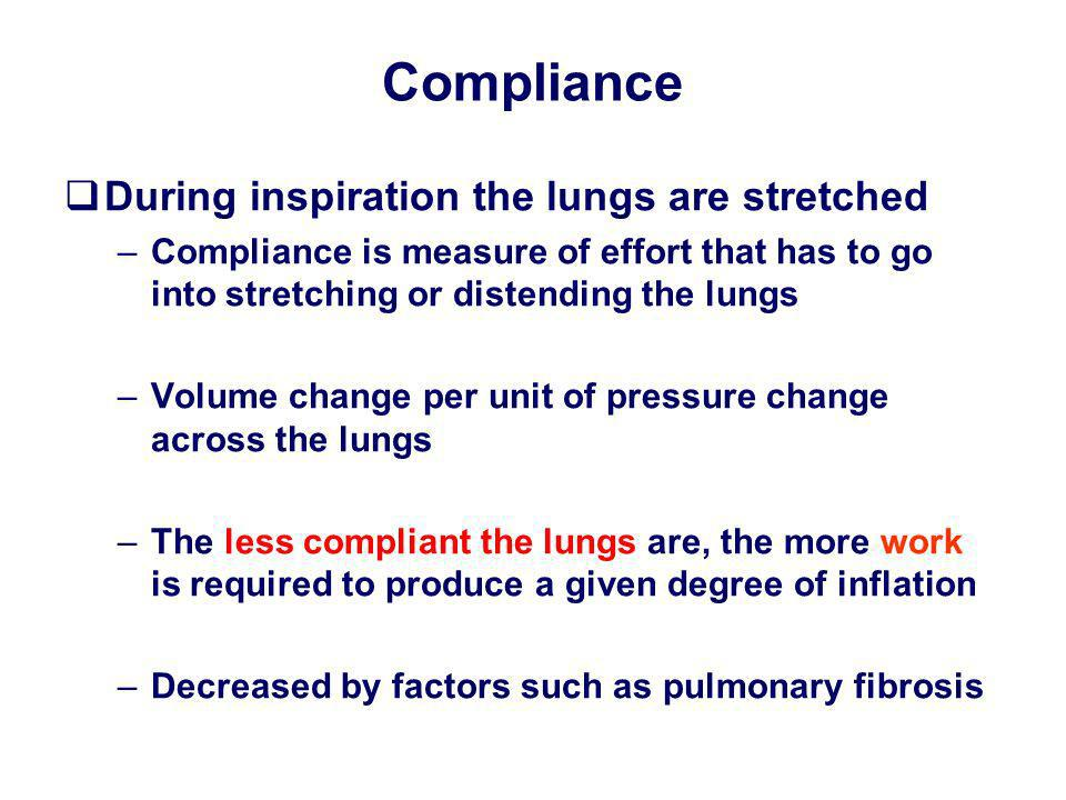 Compliance During inspiration the lungs are stretched –Compliance is measure of effort that has to go into stretching or distending the lungs –Volume