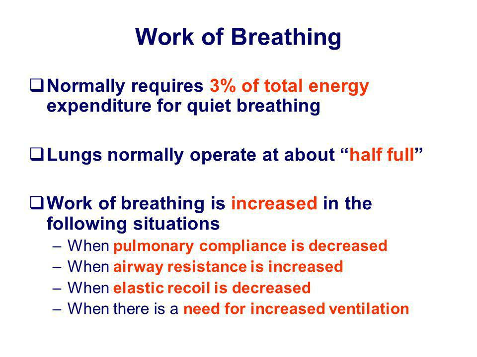 Work of Breathing Normally requires 3% of total energy expenditure for quiet breathing Lungs normally operate at about half full Work of breathing is
