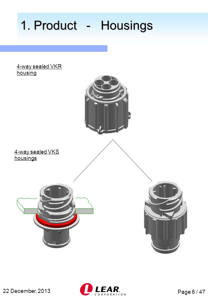 Page 6 / 47 22 December, 2013 1. Product - Housings 1. Product - Housings 4-way sealed VKR housing 4-way sealed VKS housings