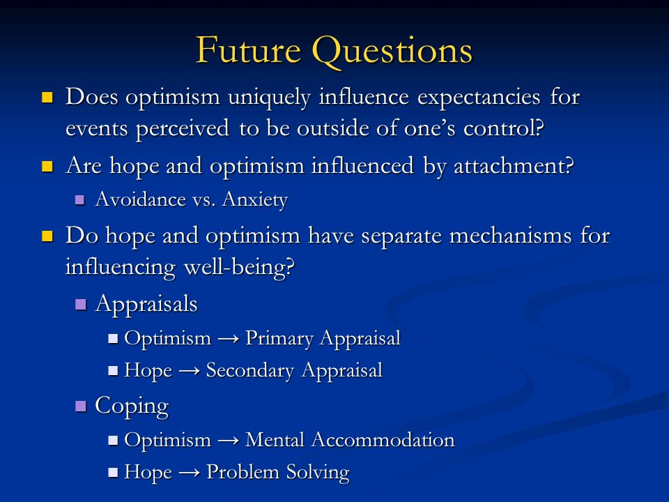 Future Questions Does optimism uniquely influence expectancies for events perceived to be outside of ones control? Does optimism uniquely influence ex