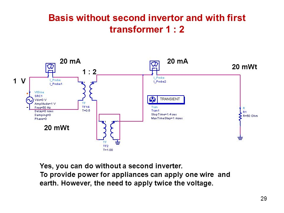 20 mA 20 mWt 1 V 1 : 2 Basis without second invertor and with first transformer 1 : 2 Yes, you can do without a second inverter. To provide power for