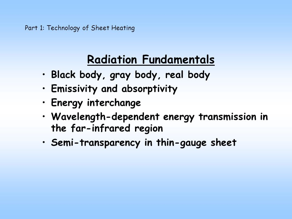 Radiation Fundamentals Black body, gray body, real body Emissivity and absorptivity Energy interchange Wavelength-dependent energy transmission in the far-infrared region Semi-transparency in thin-gauge sheet
