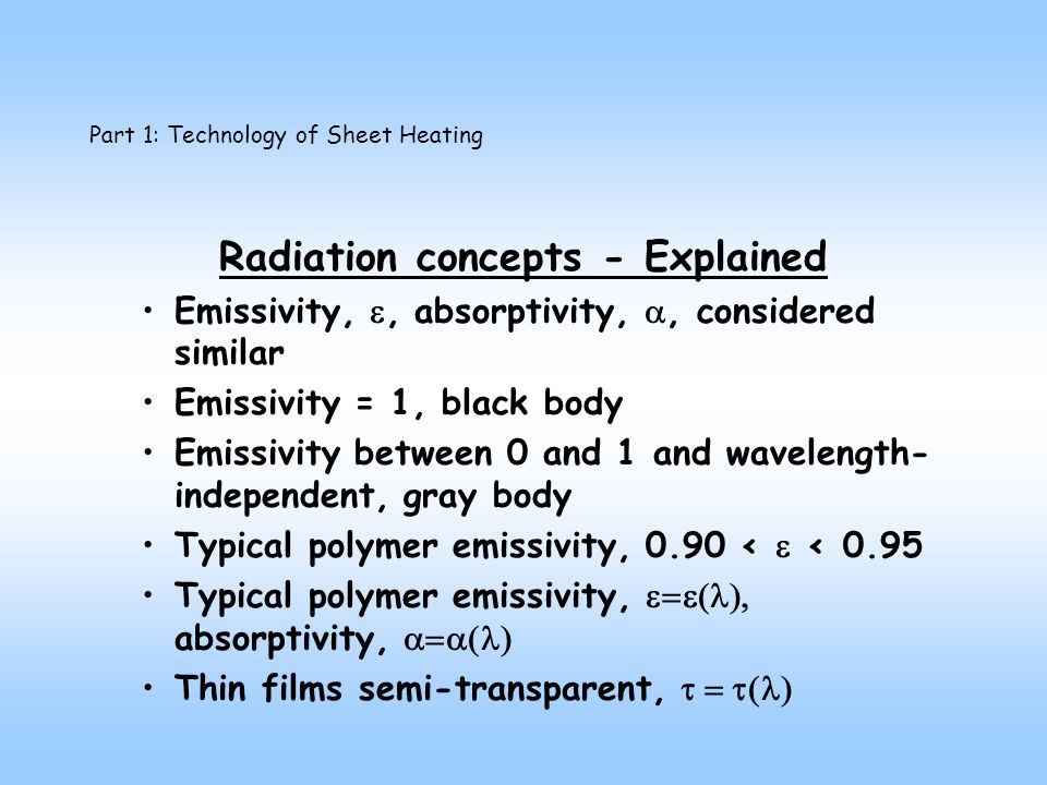Part 1: Technology of Sheet Heating Radiation concepts - Explained Emissivity,, absorptivity,, considered similar Emissivity = 1, black body Emissivity between 0 and 1 and wavelength- independent, gray body Typical polymer emissivity, 0.90 < < 0.95 Typical polymer emissivity, absorptivity, Thin films semi-transparent,