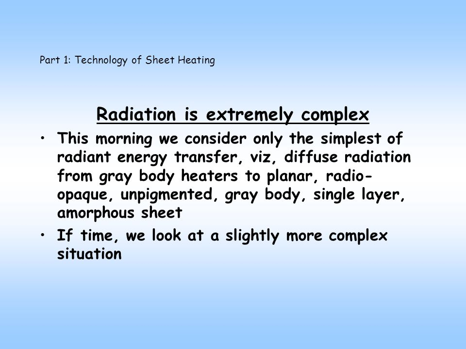 Part 1: Technology of Sheet Heating Radiation is extremely complex This morning we consider only the simplest of radiant energy transfer, viz, diffuse radiation from gray body heaters to planar, radio- opaque, unpigmented, gray body, single layer, amorphous sheet If time, we look at a slightly more complex situation