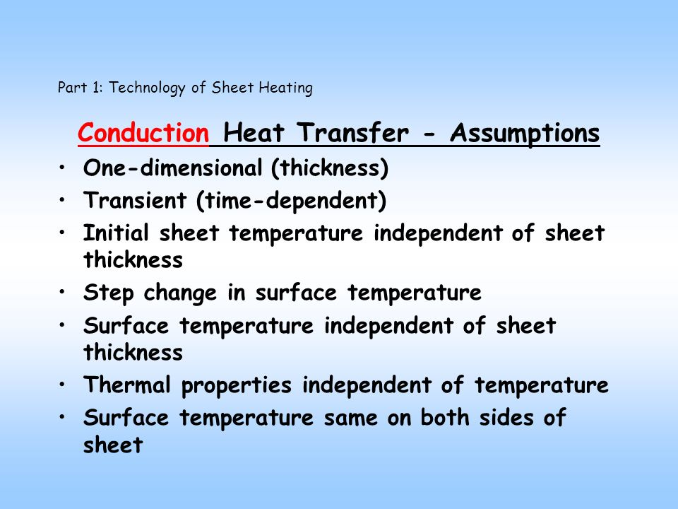 Conduction Heat Transfer - Assumptions One-dimensional (thickness) Transient (time-dependent) Initial sheet temperature independent of sheet thickness Step change in surface temperature Surface temperature independent of sheet thickness Thermal properties independent of temperature Surface temperature same on both sides of sheet