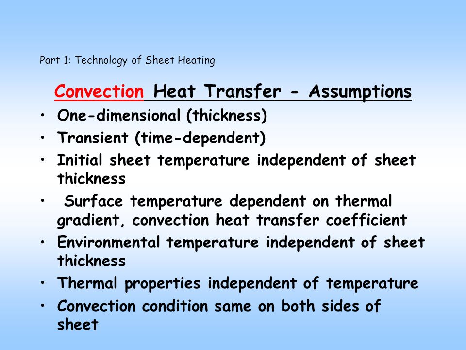 Part 1: Technology of Sheet Heating Convection Heat Transfer - Assumptions One-dimensional (thickness) Transient (time-dependent) Initial sheet temperature independent of sheet thickness Surface temperature dependent on thermal gradient, convection heat transfer coefficient Environmental temperature independent of sheet thickness Thermal properties independent of temperature Convection condition same on both sides of sheet