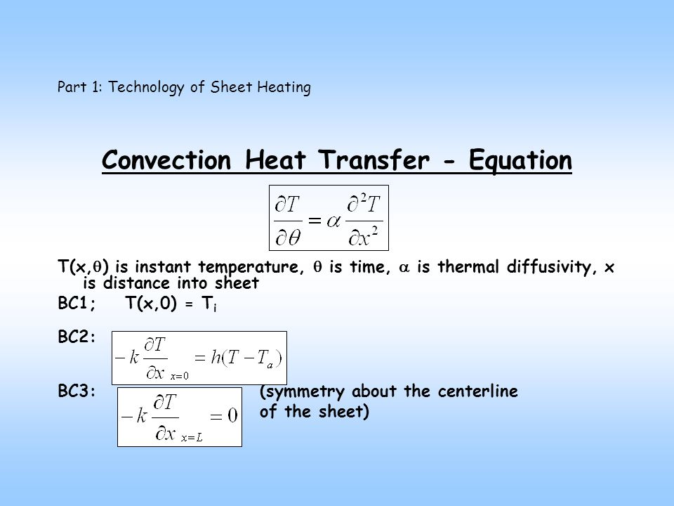 Part 1: Technology of Sheet Heating Convection Heat Transfer - Equation T(x, ) is instant temperature, is time, is thermal diffusivity, x is distance into sheet BC1;T(x,0) = T i BC2: BC3:(symmetry about the centerline of the sheet)