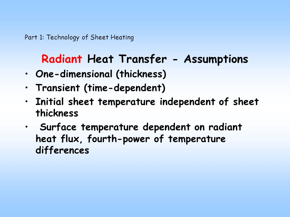 Part 1: Technology of Sheet Heating Radiant Heat Transfer - Assumptions One-dimensional (thickness) Transient (time-dependent) Initial sheet temperature independent of sheet thickness Surface temperature dependent on radiant heat flux, fourth-power of temperature differences