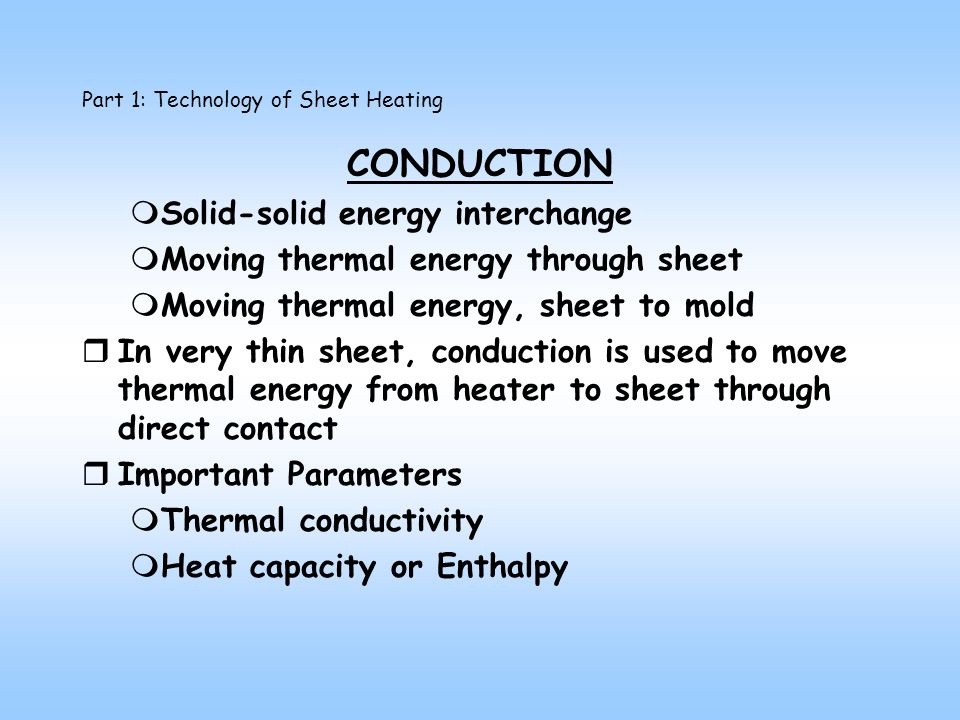 CONDUCTION mSolid-solid energy interchange mMoving thermal energy through sheet mMoving thermal energy, sheet to mold rIn very thin sheet, conduction is used to move thermal energy from heater to sheet through direct contact rImportant Parameters mThermal conductivity mHeat capacity or Enthalpy Part 1: Technology of Sheet Heating