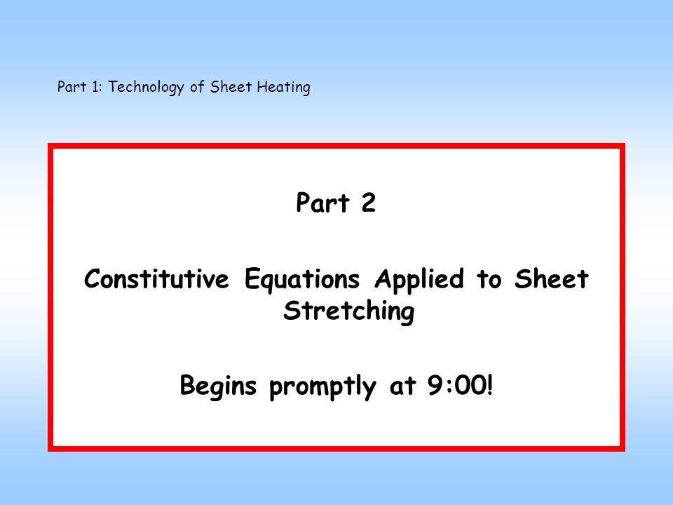 Part 1: Technology of Sheet Heating Part 2 Constitutive Equations Applied to Sheet Stretching Begins promptly at 9:00!