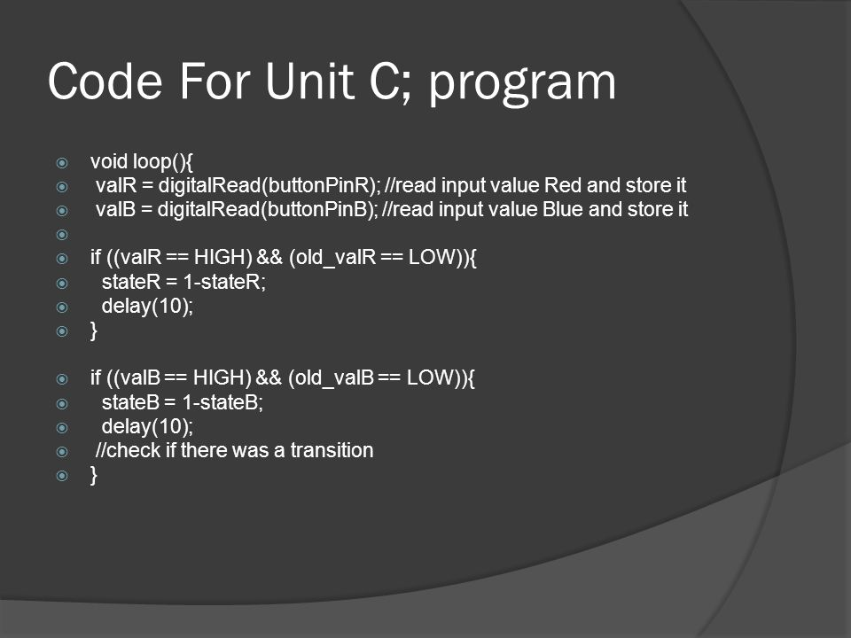Code For Unit C; program void loop(){ valR = digitalRead(buttonPinR); //read input value Red and store it valB = digitalRead(buttonPinB); //read input