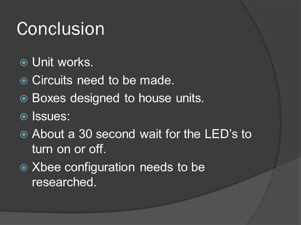 Conclusion Unit works. Circuits need to be made. Boxes designed to house units. Issues: About a 30 second wait for the LEDs to turn on or off. Xbee co