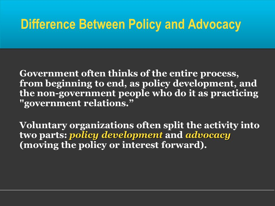 Government often thinks of the entire process, from beginning to end, as policy development, and the non-government people who do it as practicing