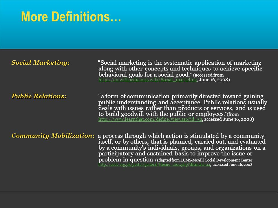 More Definitions… Social Marketing: Social Marketing: Social marketing is the systematic application of marketing along with other concepts and techni
