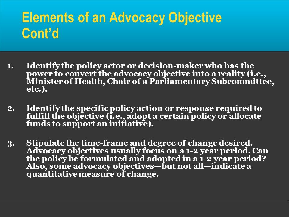 1.Identify the policy actor or decision-maker who has the power to convert the advocacy objective into a reality (i.e., Minister of Health, Chair of a