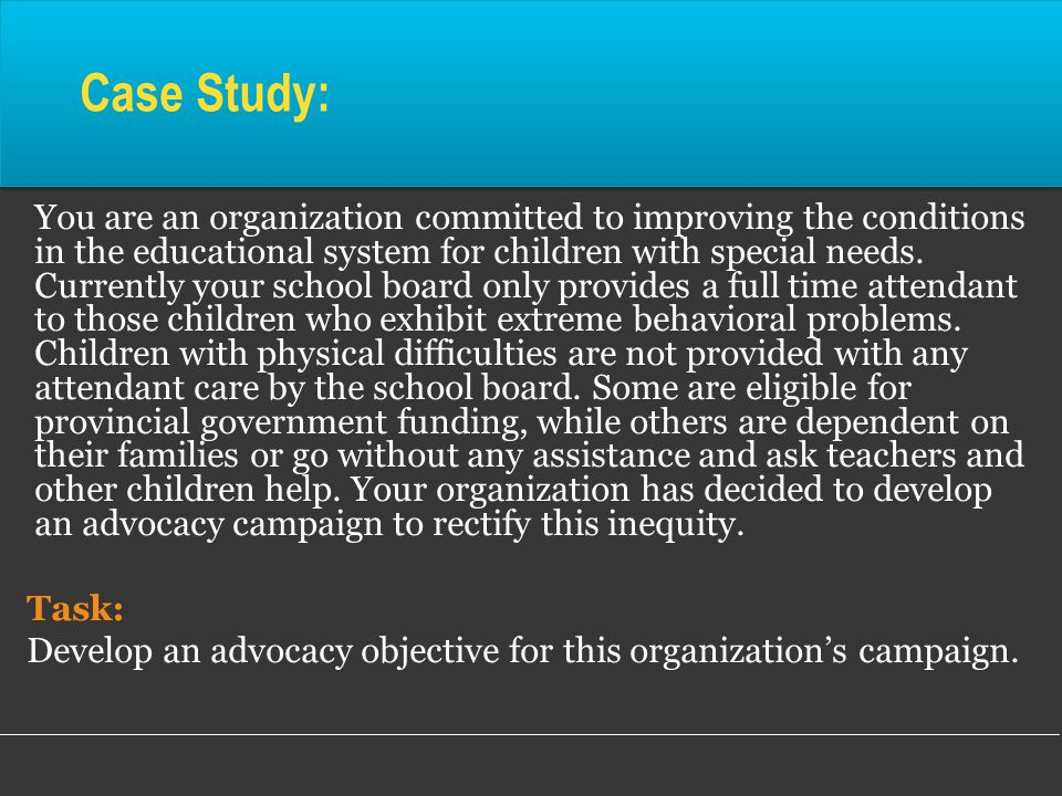 You are an organization committed to improving the conditions in the educational system for children with special needs. Currently your school board o