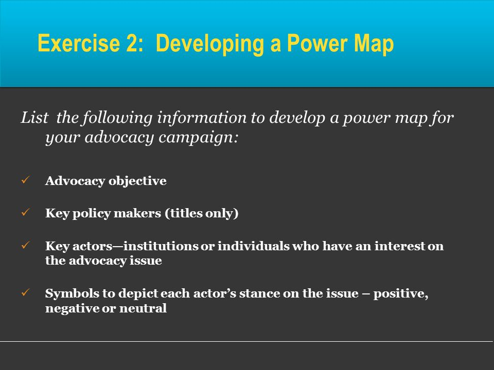 Exercise 2: Developing a Power Map List the following information to develop a power map for your advocacy campaign: Advocacy objective Key policy mak