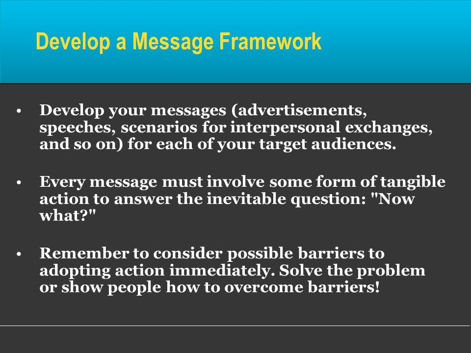 Develop your messages (advertisements, speeches, scenarios for interpersonal exchanges, and so on) for each of your target audiences. Every message mu