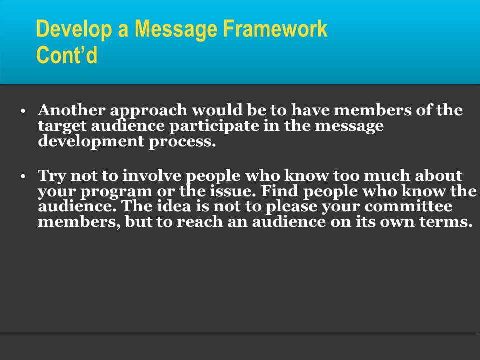 Another approach would be to have members of the target audience participate in the message development process. Try not to involve people who know to