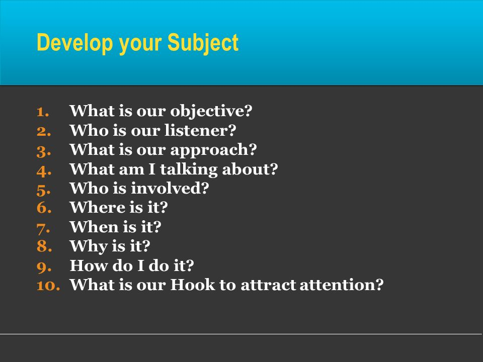 1.What is our objective? 2.Who is our listener? 3.What is our approach? 4.What am I talking about? 5.Who is involved? 6.Where is it? 7.When is it? 8.W