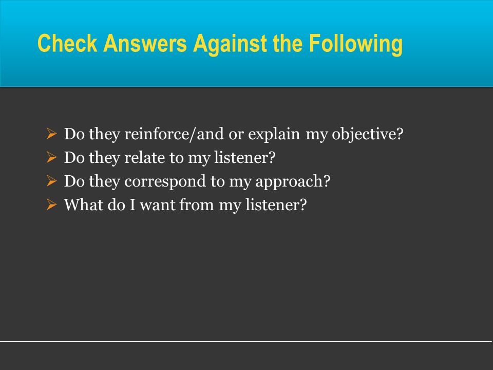 Do they reinforce/and or explain my objective? Do they relate to my listener? Do they correspond to my approach? What do I want from my listener? Chec