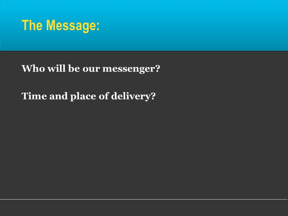 Who will be our messenger? Time and place of delivery? The Message: