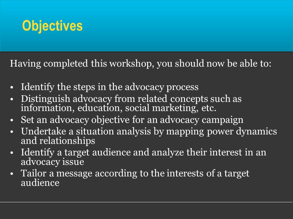 Objectives Having completed this workshop, you should now be able to: Identify the steps in the advocacy process Distinguish advocacy from related con