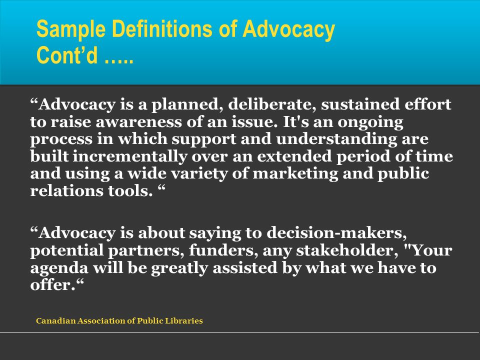 Advocacy is a planned, deliberate, sustained effort to raise awareness of an issue. It's an ongoing process in which support and understanding are bui