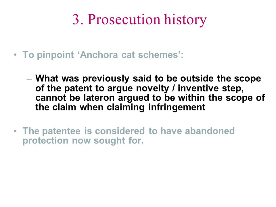 3. Prosecution history To pinpoint Anchora cat schemes: – What was previously said to be outside the scope of the patent to argue novelty / inventive