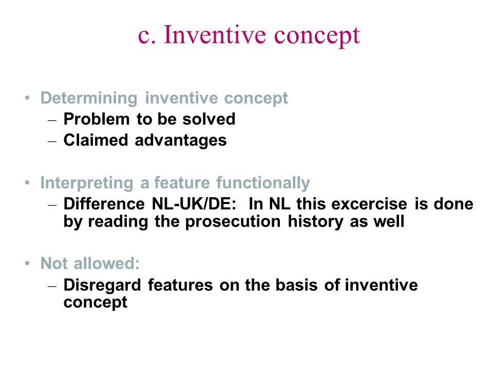c. Inventive concept Determining inventive concept – Problem to be solved – Claimed advantages Interpreting a feature functionally – Difference NL-UK/