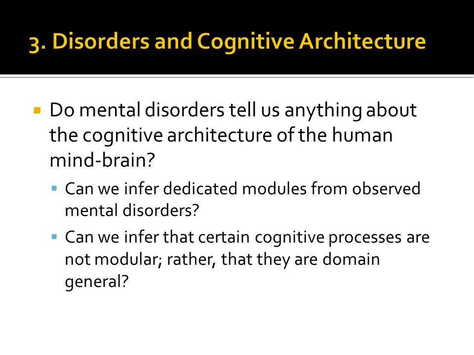 Do mental disorders tell us anything about the cognitive architecture of the human mind-brain.