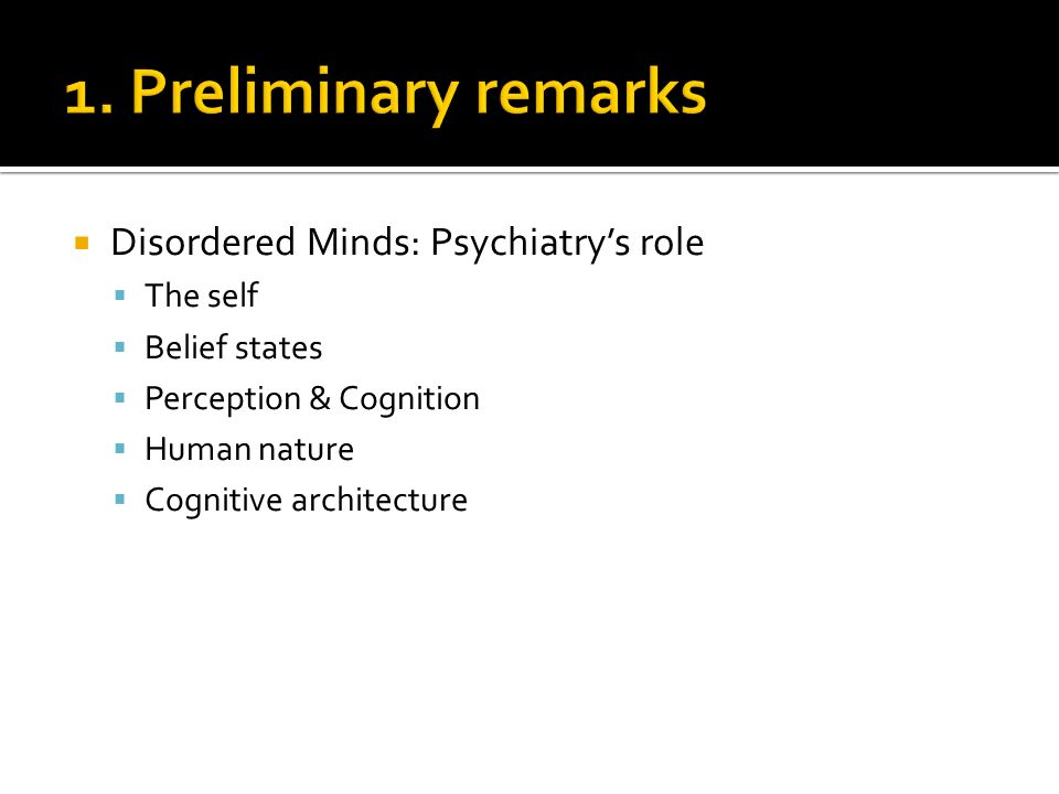 Disordered Minds: Psychiatrys role The self Belief states Perception & Cognition Human nature Cognitive architecture