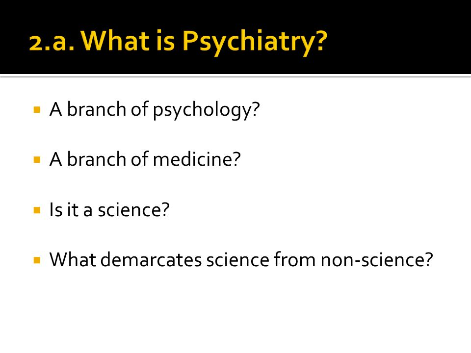 A branch of psychology. A branch of medicine. Is it a science.