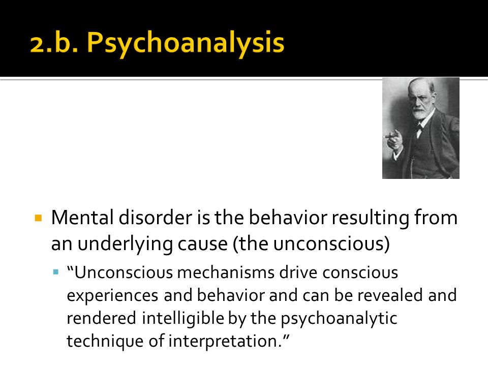 Mental disorder is the behavior resulting from an underlying cause (the unconscious) Unconscious mechanisms drive conscious experiences and behavior and can be revealed and rendered intelligible by the psychoanalytic technique of interpretation.