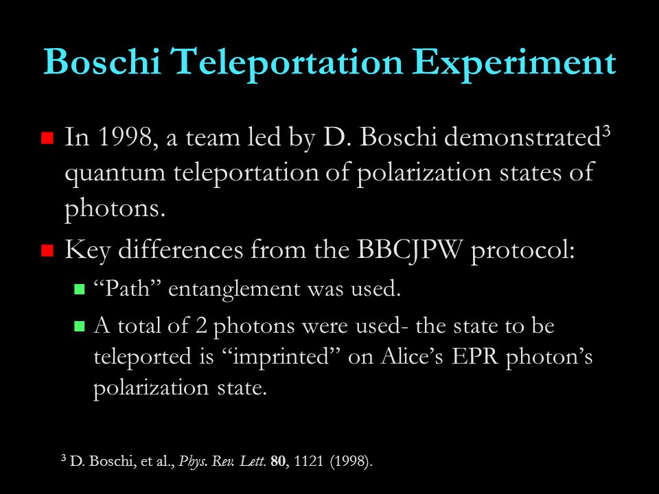Boschi Teleportation Experiment In 1998, a team led by D. Boschi demonstrated 3 quantum teleportation of polarization states of photons. Key differenc
