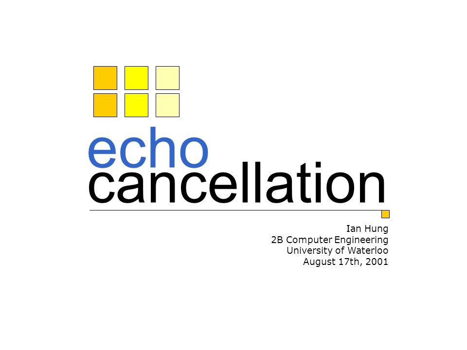 echo cancellation Ian Hung 2B Computer Engineering University of Waterloo August 17th, 2001