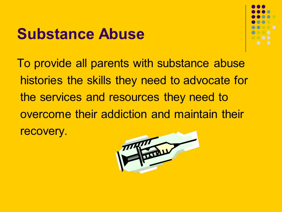 Substance Abuse To provide all parents with substance abuse histories the skills they need to advocate for the services and resources they need to ove