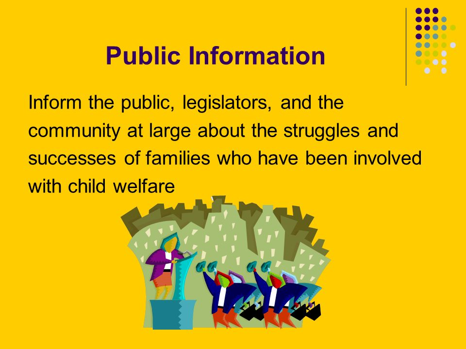 Public Information Inform the public, legislators, and the community at large about the struggles and successes of families who have been involved with child welfare