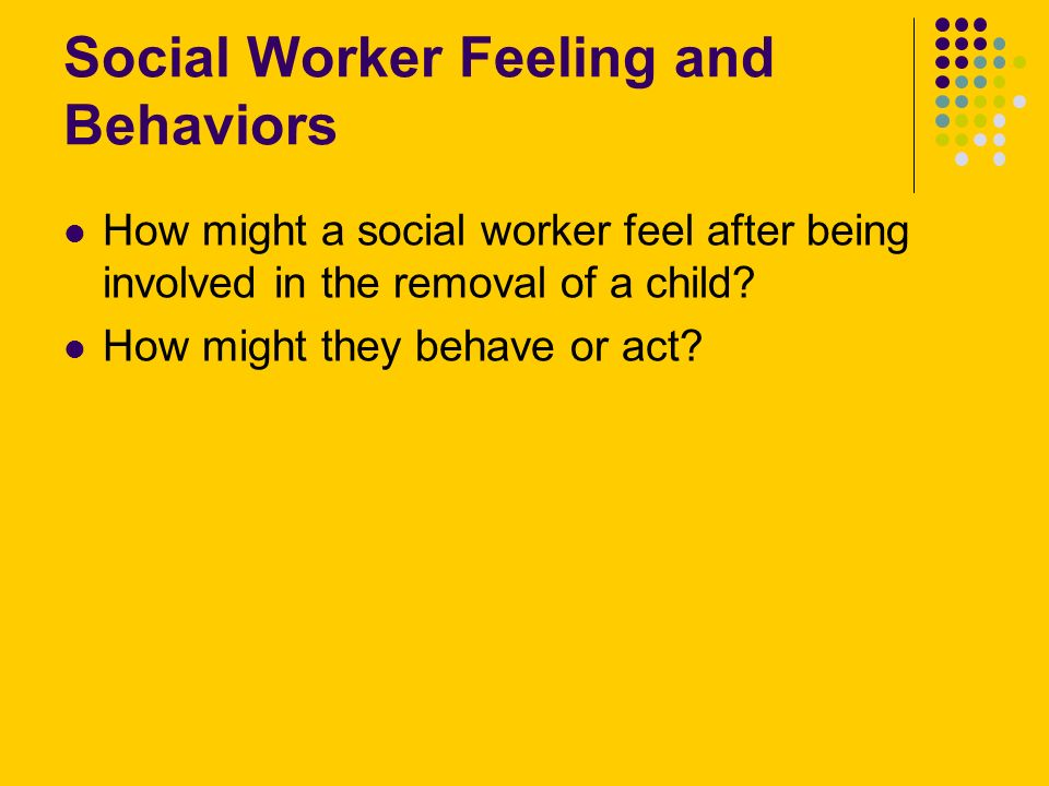 Social Worker Feeling and Behaviors How might a social worker feel after being involved in the removal of a child? How might they behave or act?
