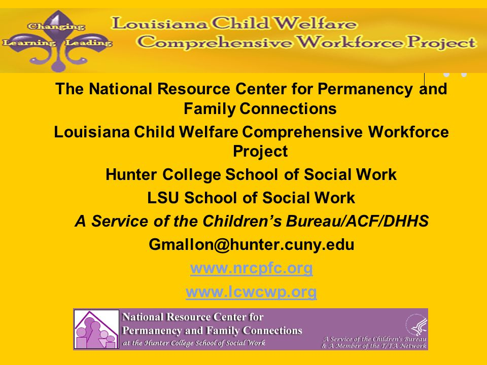 The National Resource Center for Permanency and Family Connections Louisiana Child Welfare Comprehensive Workforce Project Hunter College School of Social Work LSU School of Social Work A Service of the Childrens Bureau/ACF/DHHS Gmallon@hunter.cuny.edu www.nrcpfc.org www.lcwcwp.org