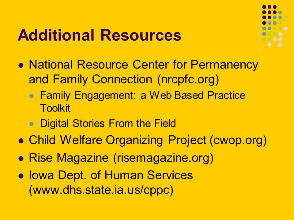 Additional Resources National Resource Center for Permanency and Family Connection (nrcpfc.org) Family Engagement: a Web Based Practice Toolkit Digital Stories From the Field Child Welfare Organizing Project (cwop.org) Rise Magazine (risemagazine.org) Iowa Dept.