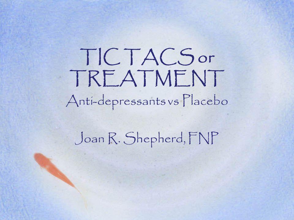 TIC TACS or TREATMENT Anti-depressants vs Placebo Joan R. Shepherd, FNP