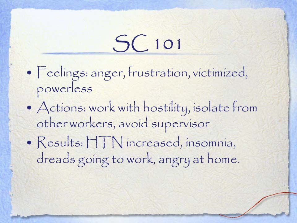 SC 101 Feelings: anger, frustration, victimized, powerless Actions: work with hostility, isolate from other workers, avoid supervisor Results: HTN inc
