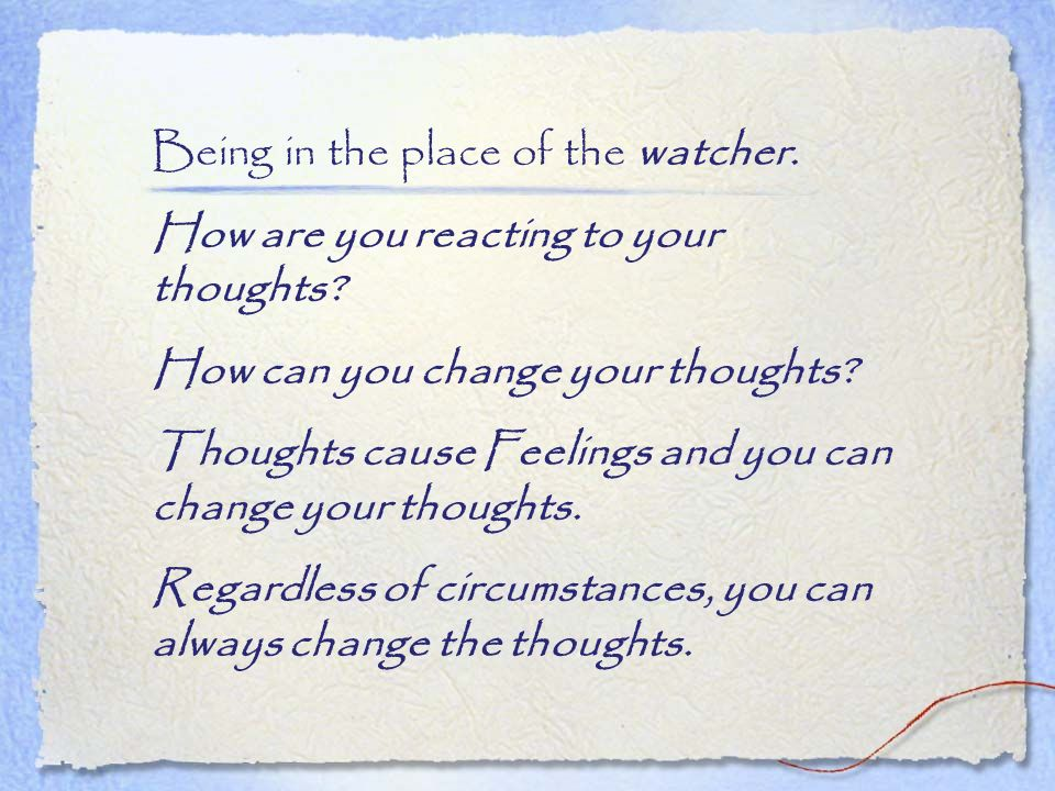Being in the place of the watcher. How are you reacting to your thoughts? How can you change your thoughts? Thoughts cause Feelings and you can change