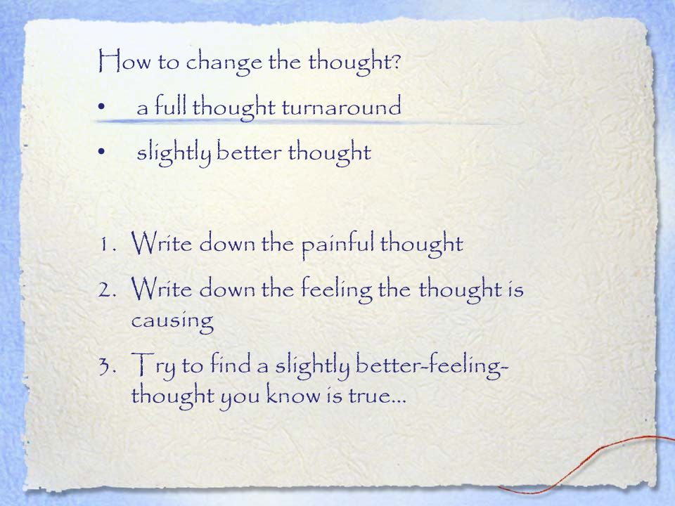 How to change the thought? a full thought turnaround slightly better thought 1.Write down the painful thought 2.Write down the feeling the thought is