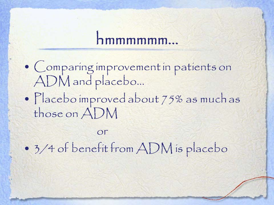 hmmmmmm… Comparing improvement in patients on ADM and placebo… Placebo improved about 75% as much as those on ADM or 3/4 of benefit from ADM is placeb